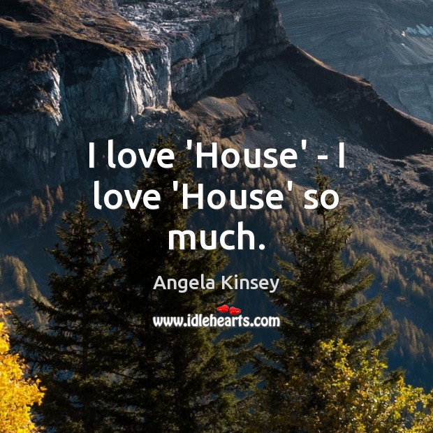 Image, I love 'House' – I love 'House' so much.