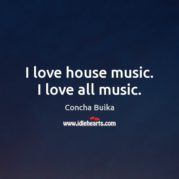I love house music. I love all music. Image