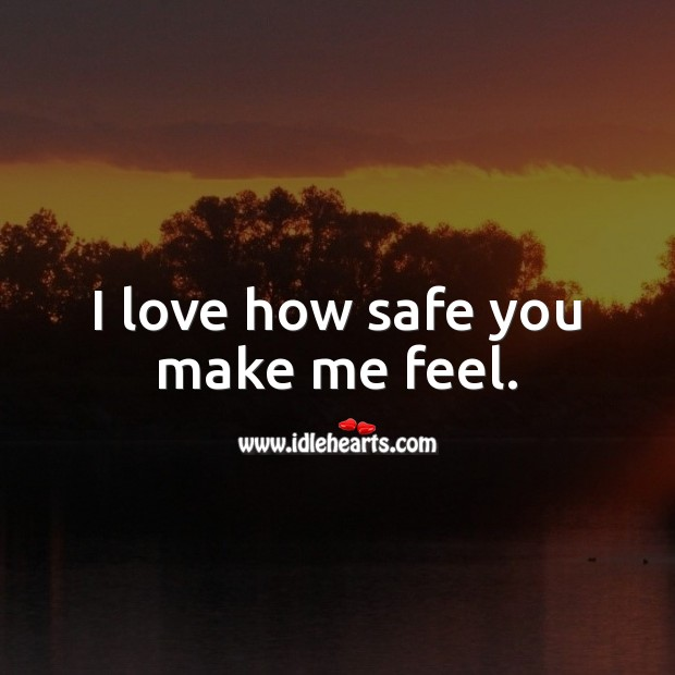 I love how safe you make me feel. Love Quotes Image