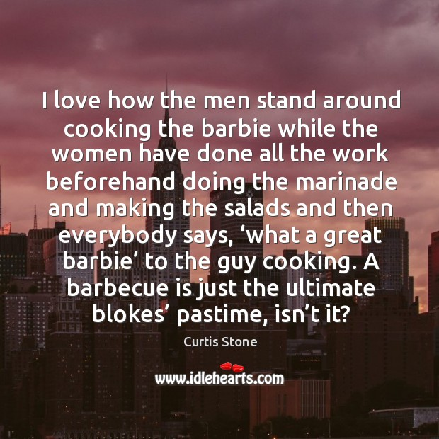 I love how the men stand around cooking the barbie while the women have done all the Curtis Stone Picture Quote