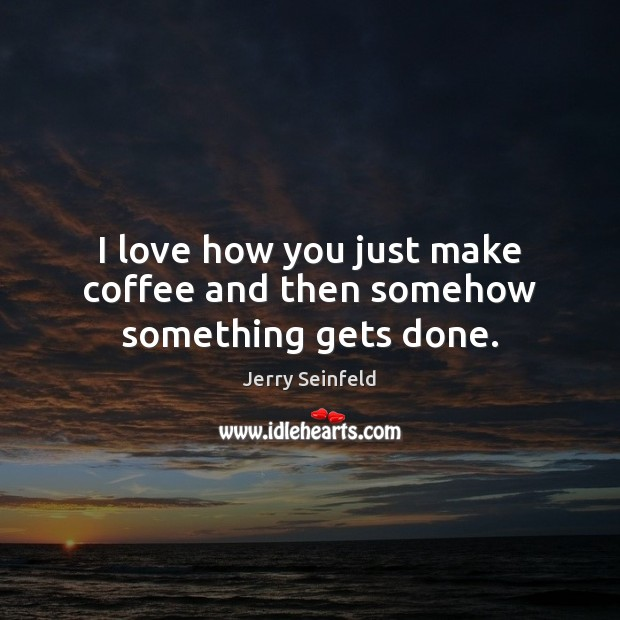I love how you just make coffee and then somehow something gets done. Coffee Quotes Image