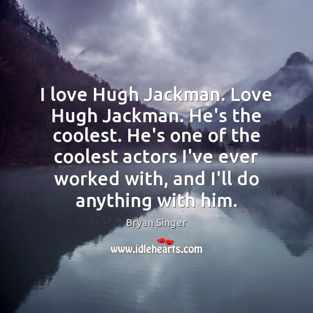Image, I love Hugh Jackman. Love Hugh Jackman. He's the coolest. He's one