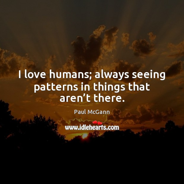 I love humans; always seeing patterns in things that aren't there. Paul McGann Picture Quote