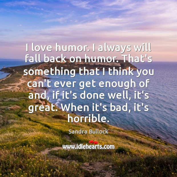 I love humor. I always will fall back on humor. That's something Sandra Bullock Picture Quote