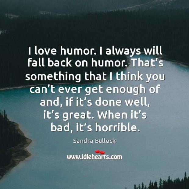 Image, I love humor. I always will fall back on humor.