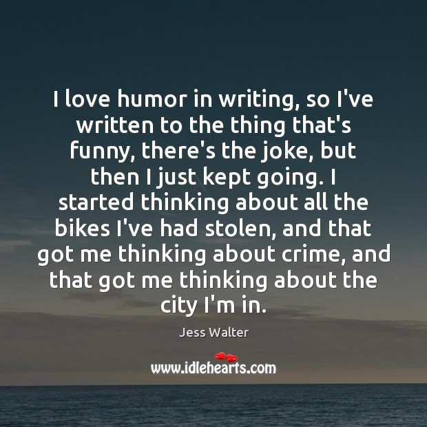 I love humor in writing, so I've written to the thing that's Jess Walter Picture Quote