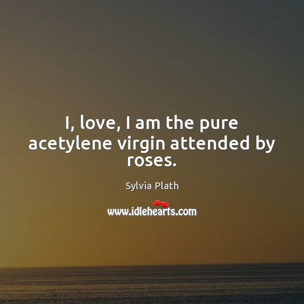 Image, I, love, I am the pure acetylene virgin attended by roses.