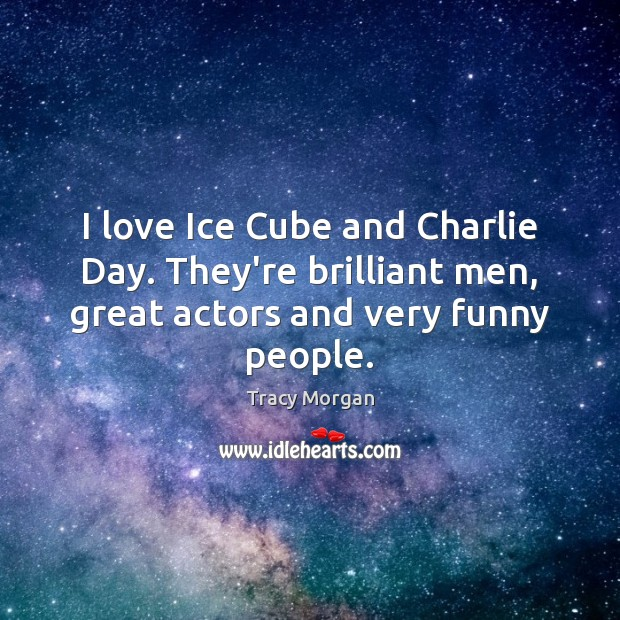 I love Ice Cube and Charlie Day. They're brilliant men, great actors Image