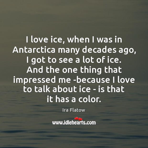 Image, I love ice, when I was in Antarctica many decades ago, I