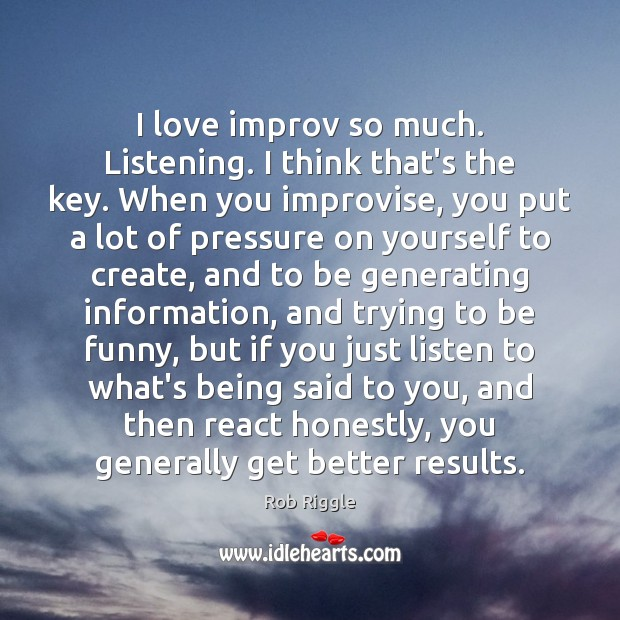 I love improv so much. Listening. I think that's the key. When Image