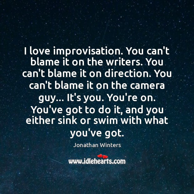 I love improvisation. You can't blame it on the writers. You can't Image