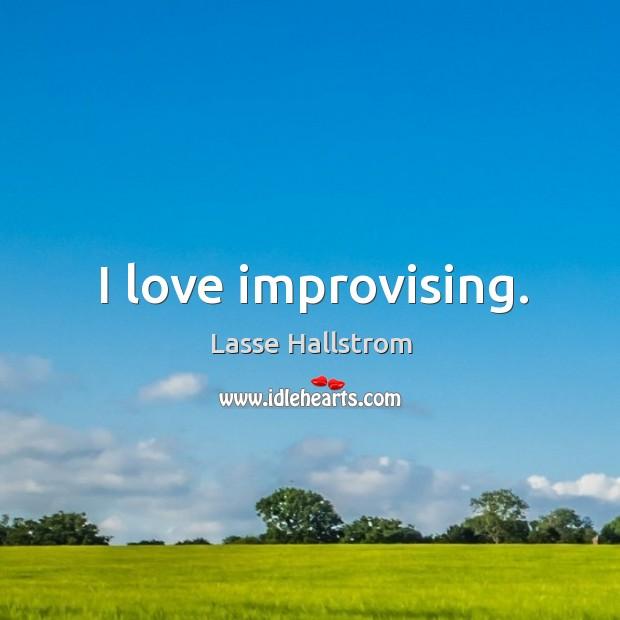 I love improvising. Lasse Hallstrom Picture Quote