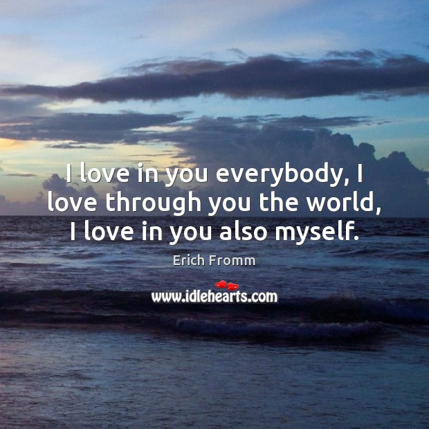 Image, I love in you everybody, I love through you the world, I love in you also myself.