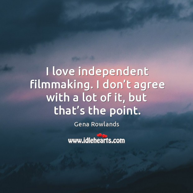 I love independent filmmaking. I don't agree with a lot of it, but that's the point. Gena Rowlands Picture Quote