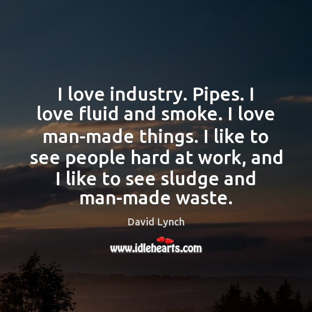 Image, I love industry. Pipes. I love fluid and smoke. I love man-made