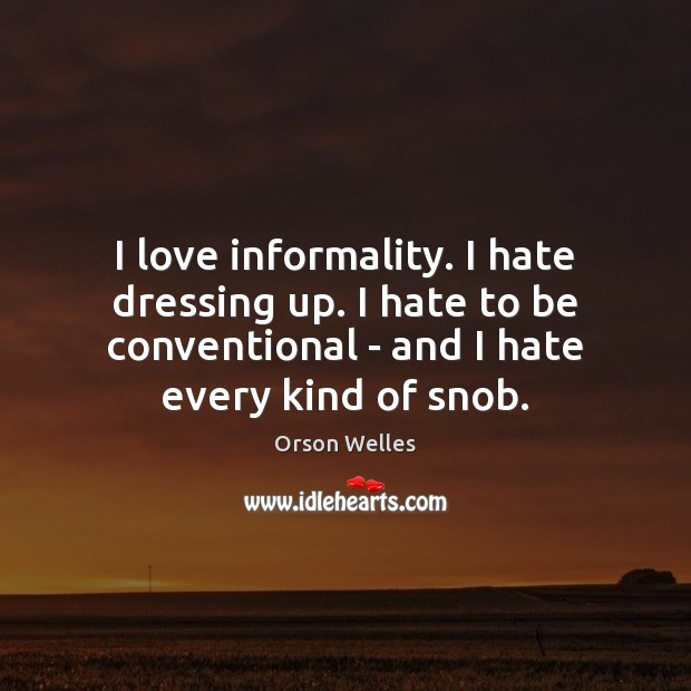 I love informality. I hate dressing up. I hate to be conventional Orson Welles Picture Quote