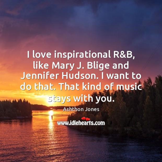 I love inspirational R&B, like Mary J. Blige and Jennifer Hudson. Image