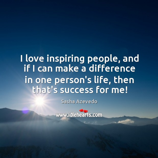 I love inspiring people, and if I can make a difference in Sasha Azevedo Picture Quote