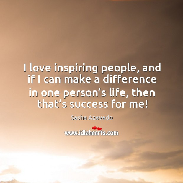 I love inspiring people, and if I can make a difference in one person's life, then that's success for me! Sasha Azevedo Picture Quote