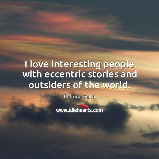 I love interesting people with eccentric stories and outsiders of the world. Image