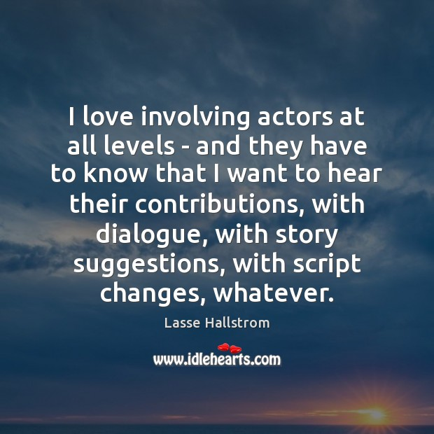 I love involving actors at all levels – and they have to Lasse Hallstrom Picture Quote
