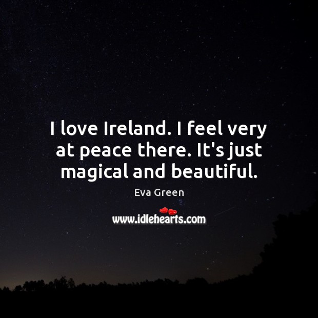 I love Ireland. I feel very at peace there. It's just magical and beautiful. Eva Green Picture Quote