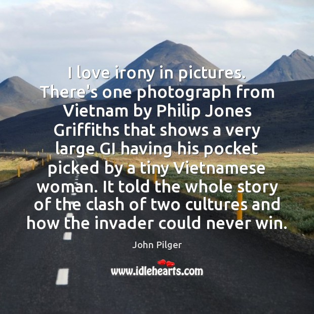 I love irony in pictures. There's one photograph from Vietnam by Philip Image