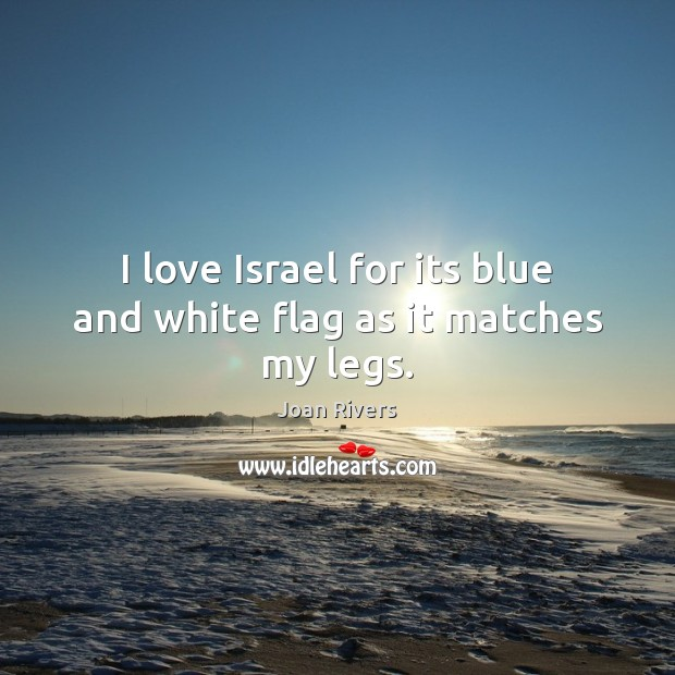 I love Israel for its blue and white flag as it matches my legs. Joan Rivers Picture Quote