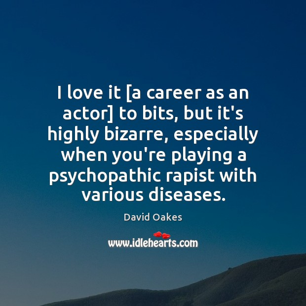 I love it [a career as an actor] to bits, but it's Image