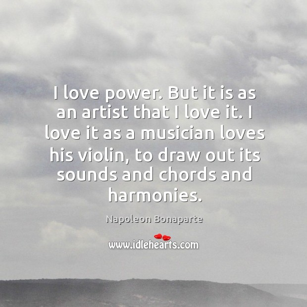 I love it as a musician loves his violin, to draw out its sounds and chords and harmonies. Image
