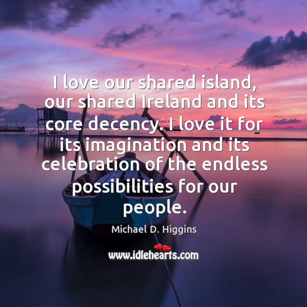 I love it for its imagination and its celebration of the endless possibilities for our people. Michael D. Higgins Picture Quote