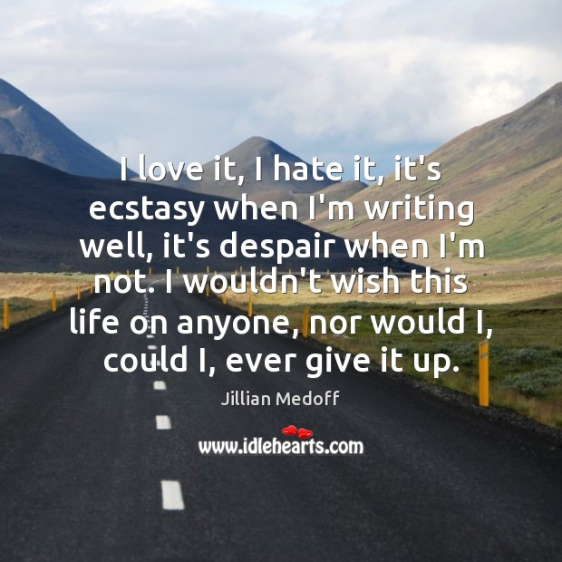 Image, I love it, I hate it, it's ecstasy when I'm writing well,