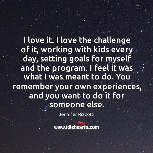 I love it. I love the challenge of it, working with kids Image
