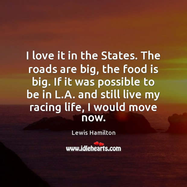 I love it in the States. The roads are big, the food Lewis Hamilton Picture Quote