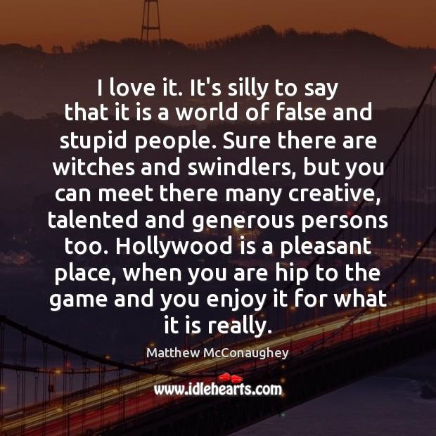 I love it. It's silly to say that it is a world Matthew McConaughey Picture Quote