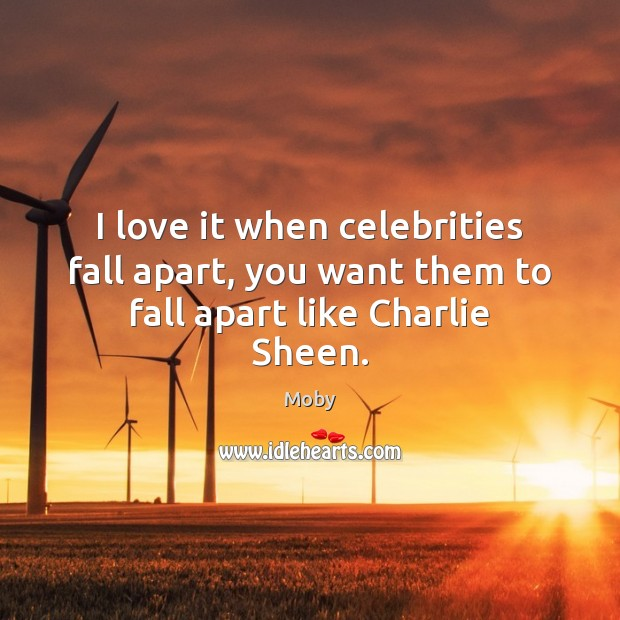 Image, I love it when celebrities fall apart, you want them to fall apart like Charlie Sheen.