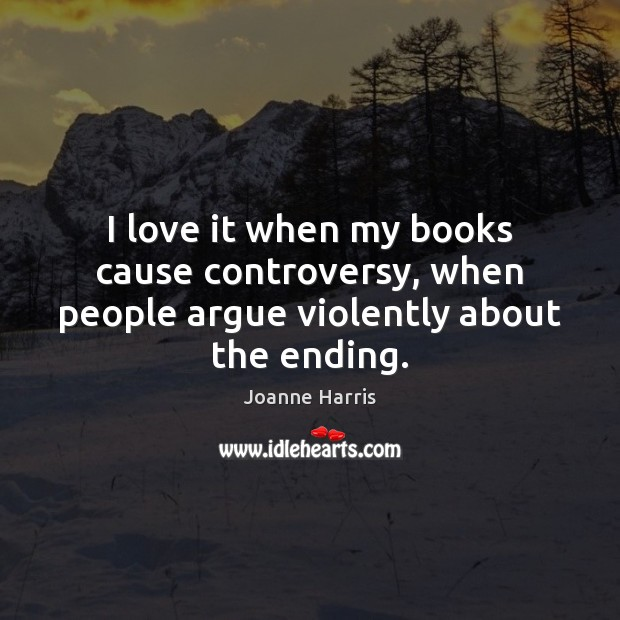I love it when my books cause controversy, when people argue violently about the ending. Joanne Harris Picture Quote