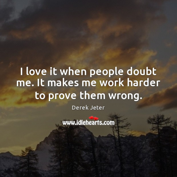 I love it when people doubt me. It makes me work harder to prove them wrong. Derek Jeter Picture Quote