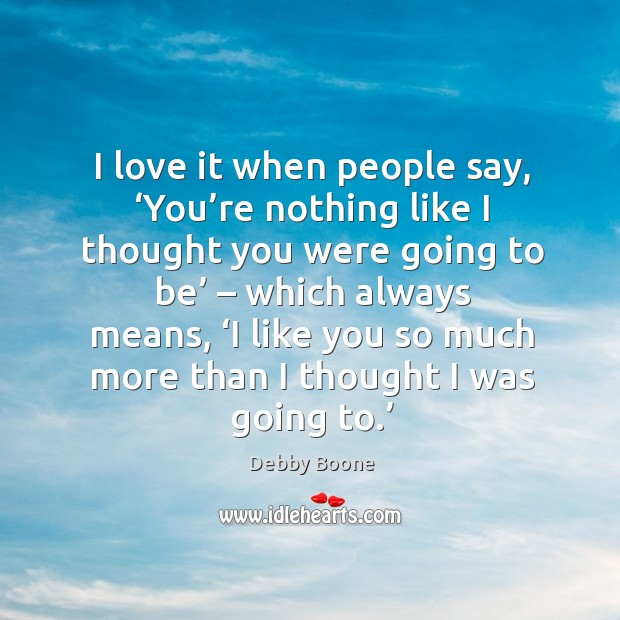 I love it when people say, 'you're nothing like I thought you were going to be' – which always means Image