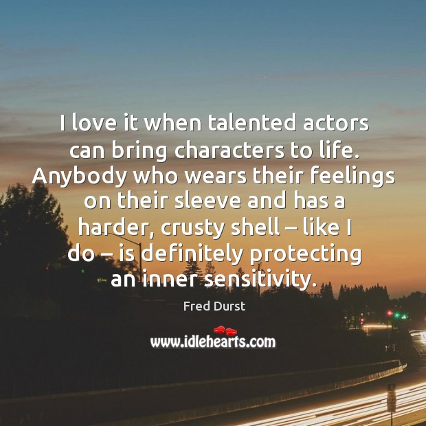 I love it when talented actors can bring characters to life. Fred Durst Picture Quote