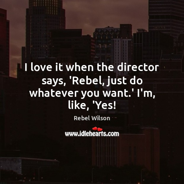 Image, I love it when the director says, 'Rebel, just do whatever you want.' I'm, like, 'Yes!