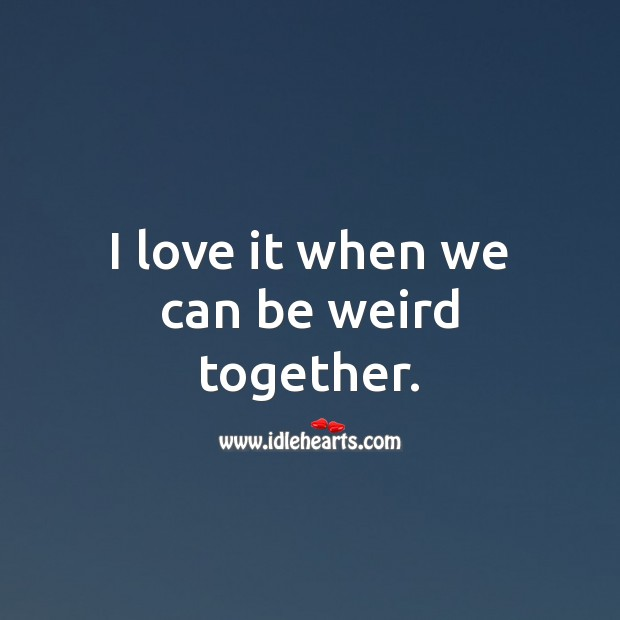 I love it when we can be weird together. Funny Love Quotes Image