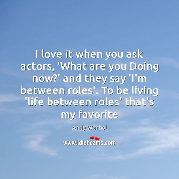 I love it when you ask actors, 'What are you Doing now? Image
