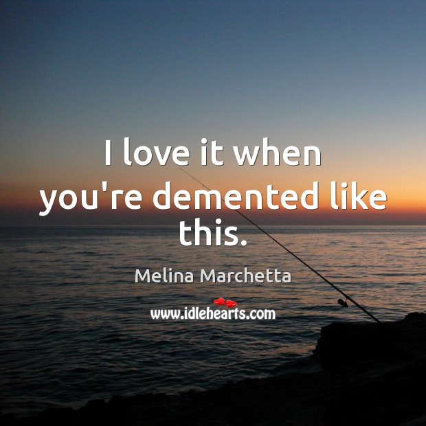 I love it when you're demented like this. Melina Marchetta Picture Quote
