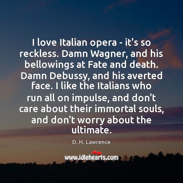 I love Italian opera – it's so reckless. Damn Wagner, and his Image