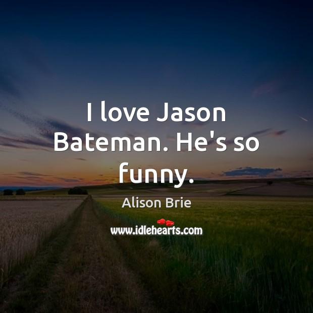 I love Jason Bateman. He's so funny. Alison Brie Picture Quote