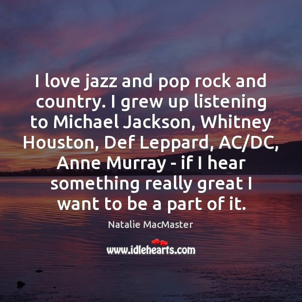 I love jazz and pop rock and country. I grew up listening Image