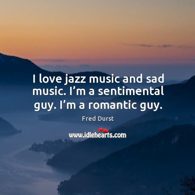 I love jazz music and sad music. I'm a sentimental guy. I'm a romantic guy. Image