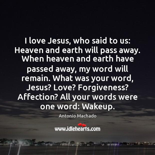 I love Jesus, who said to us: Heaven and earth will pass Antonio Machado Picture Quote