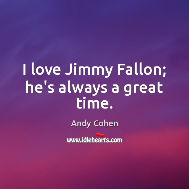 I love Jimmy Fallon; he's always a great time. Andy Cohen Picture Quote